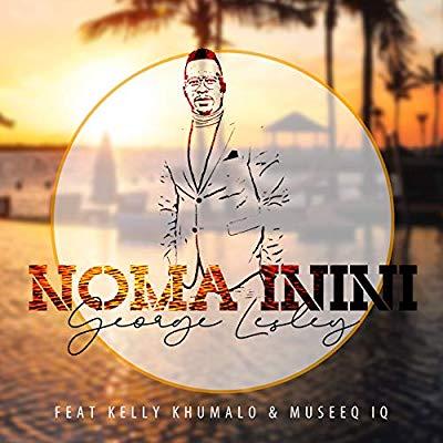 Music: George Lesley – Noma Inini ft. Kelly Khumalo & Museeq IQ
