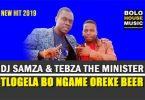 DJ Samza & Tebza The Minister – Tlogela Bongame Oreke Beer