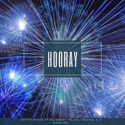Entity MusiQ – Hooray ft. Hulumeni, Mluja, Soulful G & Mahaizel