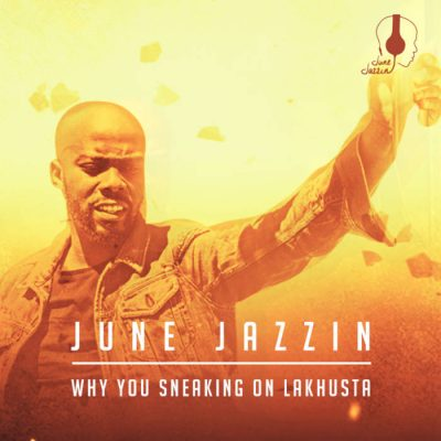 June Jazzin – Why You Sneaking On Lakhusta