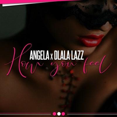 Angela – How You Feel ft. Dlala Lazz