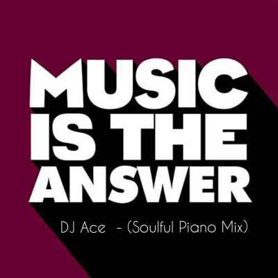 DJ Ace – Music Is The Answer (Soulful Piano Mix)