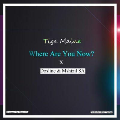Tiga Maine – Where Are You Now ft. Dosline & Mshizil SA