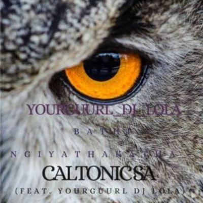 Caltonic SA – Bathi Ngiyathakatha ft. YourGuurl Dj Lola