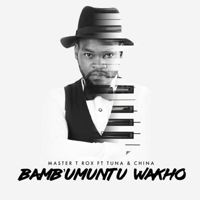 Master T Rox – Bambumuntu Wakho ft. China & Tuna