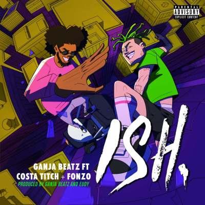 Ganja Beatz – ISH ft. Costa Titch & Fonzo