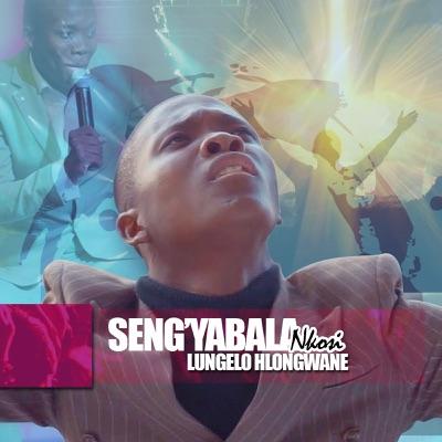 Lungelo Hlongwane – Seng'yabala Nkosi