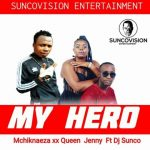 Mchikinaeza & Queen Jenny – My Hero Ft. Dj Sunco