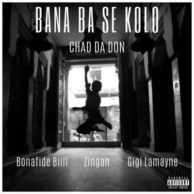 Chad Da Don – Bana Ba Se Kolo ft. Bonafide Billi, Zingah & Gigi Lamayne