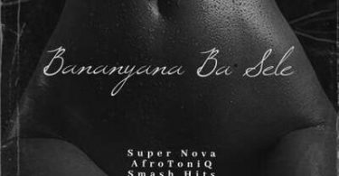 Super Nova – Bananyana Ba Sele ft. AfroToniQ & Smash Hits