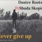 Dustee Roots – Never Give Up ft. Sbuda Skopion