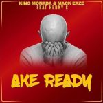King Monada & Mack Eaze – Ake Ready Ft. Henny C